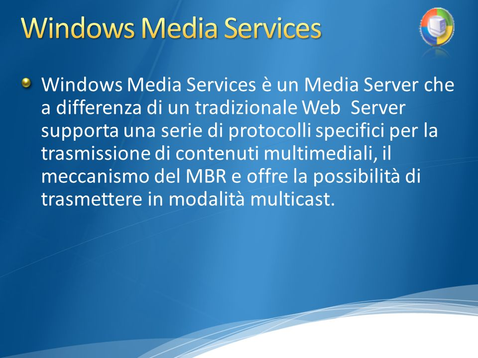 Windows Media Services è un Media Server che a differenza di un tradizionale Web Server supporta una serie di protocolli specifici per la trasmissione di contenuti multimediali, il meccanismo del MBR e offre la possibilità di trasmettere in modalità multicast.