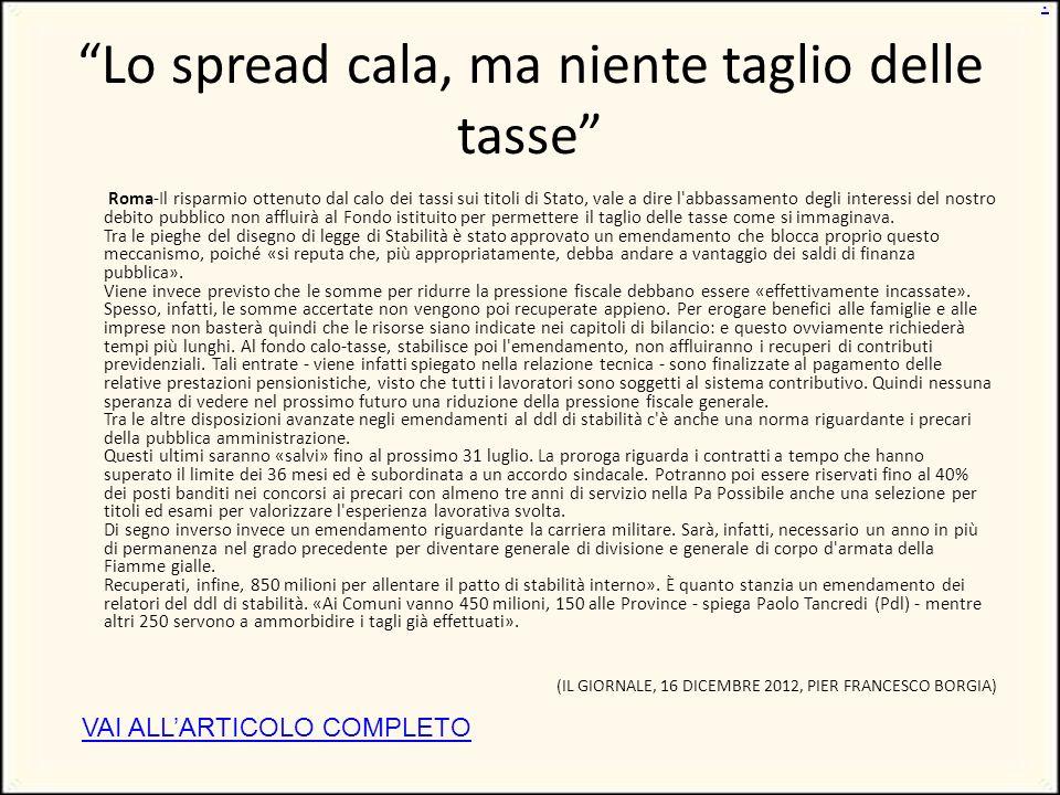 Lo spread cala, ma niente taglio delle tasse Roma-Il risparmio ottenuto dal calo dei tassi sui titoli di Stato, vale a dire l abbassamento degli interessi del nostro debito pubblico non affluirà al Fondo istituito per permettere il taglio delle tasse come si immaginava.