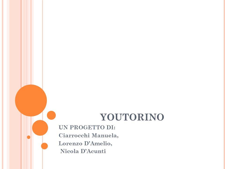 YOUTORINO UN PROGETTO DI: Ciarrocchi Manuela, Lorenzo DAmelio, Nicola DAcunti
