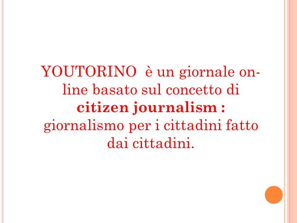 YOUTORINO è un giornale on- line basato sul concetto di citizen journalism : giornalismo per i cittadini fatto dai cittadini.