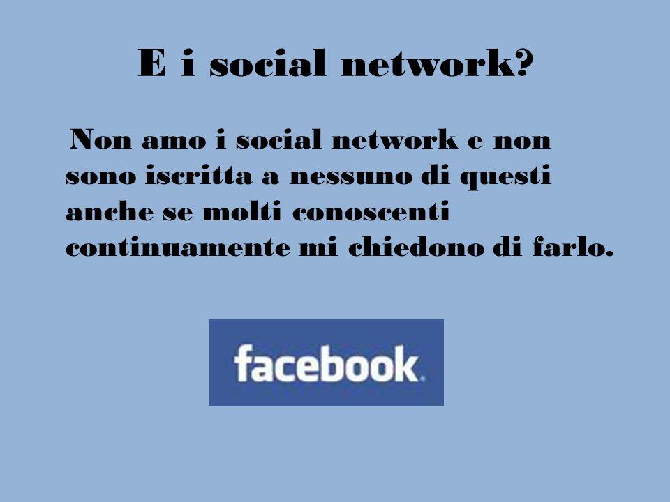 E i social network? Non amo i social network e non sono iscritta a nessuno di questi anche se molti conoscenti continuamente mi chiedono di farlo.