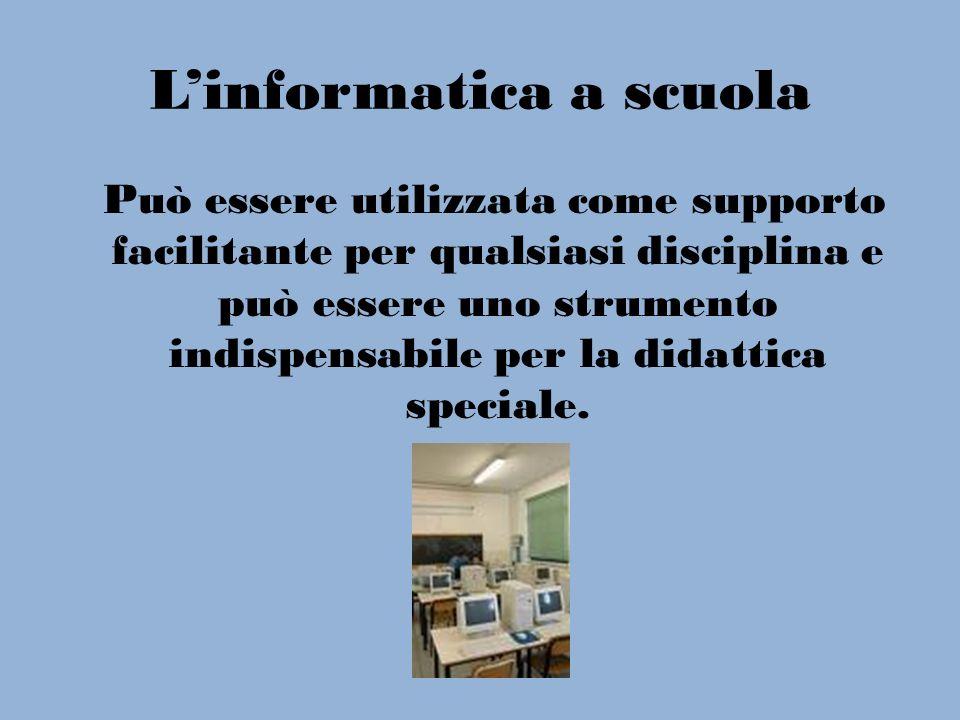 Linformatica a scuola Può essere utilizzata come supporto facilitante per qualsiasi disciplina e può essere uno strumento indispensabile per la didatt