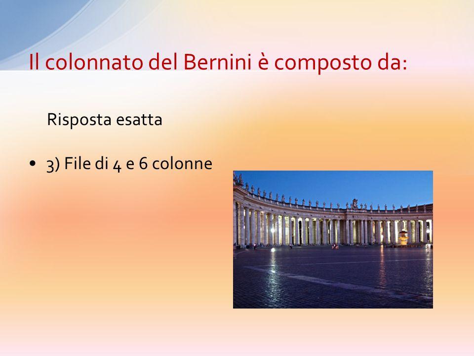 1) File di 4 colonne 2) File di 3 colonne 3) File di 4 e 6 colonne 4) File di 3 e 5 colonne Il colonnato del Bernini è composto da: