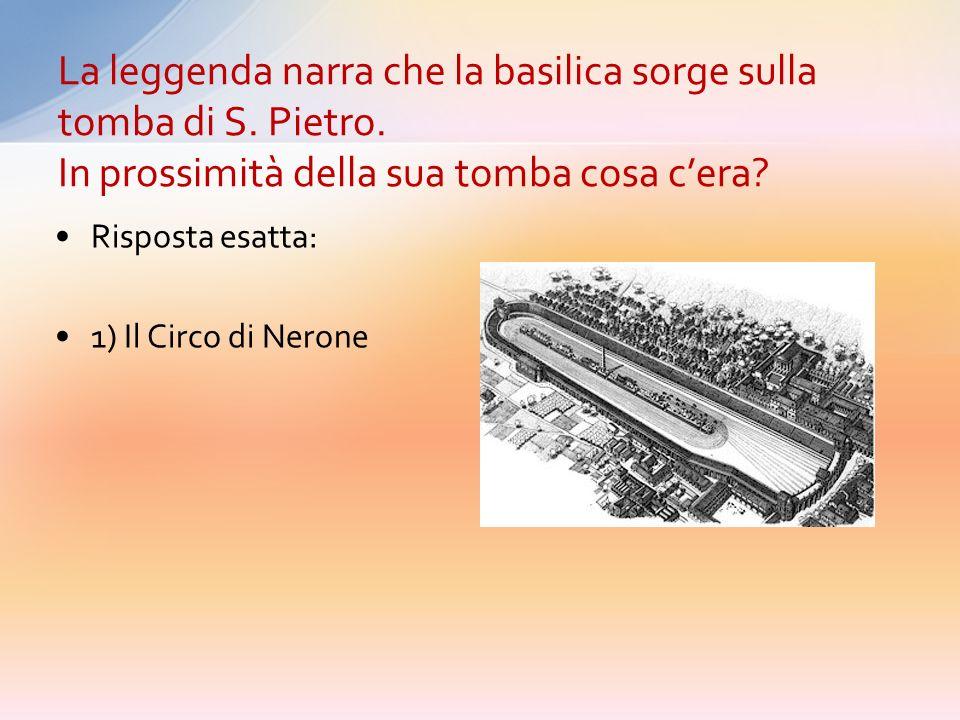 Risposta esatta: 1) Il Circo di Nerone La leggenda narra che la basilica sorge sulla tomba di S.