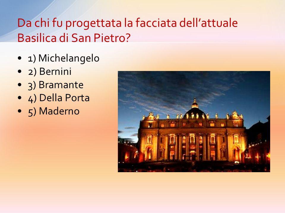 1) Michelangelo 2) Bernini 3) Bramante 4) Della Porta 5) Maderno Da chi fu progettata la facciata dellattuale Basilica di San Pietro?