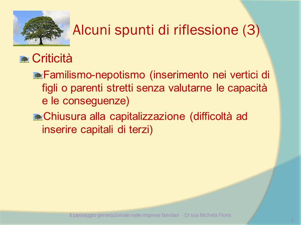 Alcuni spunti di riflessione (3) Criticità Familismo-nepotismo (inserimento nei vertici di figli o parenti stretti senza valutarne le capacità e le conseguenze) Chiusura alla capitalizzazione (difficoltà ad inserire capitali di terzi) Il passaggio generazionale nelle imprese familiari - Dr.ssa Michela Floris 5