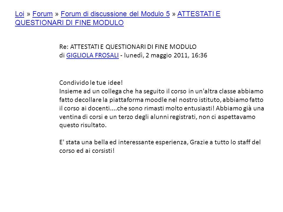 Re: ATTESTATI E QUESTIONARI DI FINE MODULO di GIGLIOLA FROSALI - lunedì, 2 maggio 2011, 16:36GIGLIOLA FROSALI Condivido le tue idee.