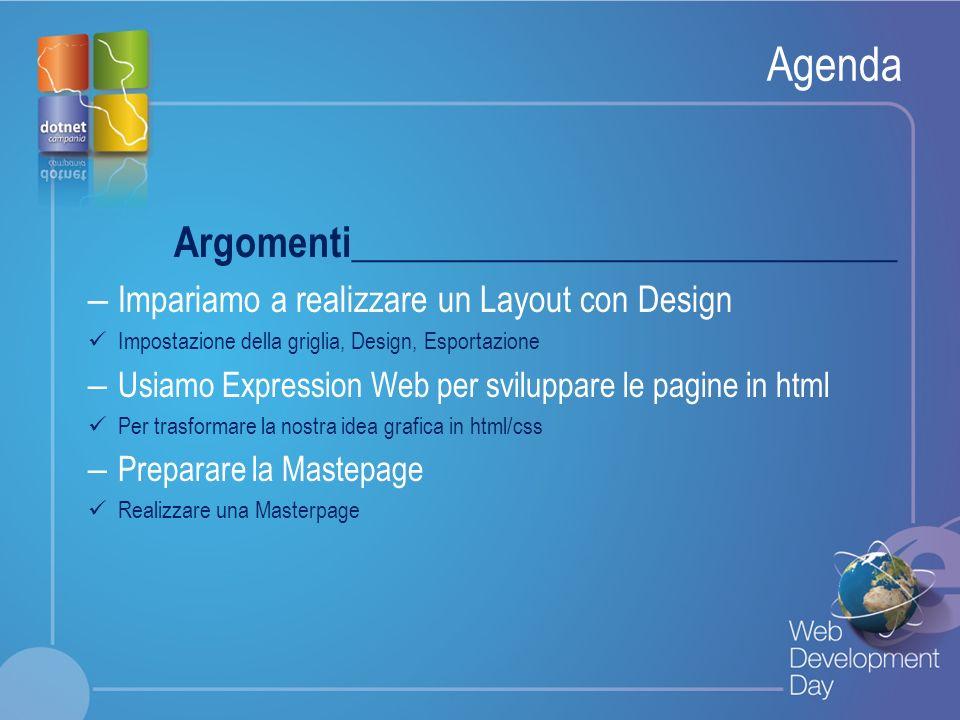 Fare clic per modificare lo stile del titolo Fare clic per modificare stili del testo dello schema – Secondo livello Terzo livello – Quarto livello » Quinto livello Agenda Argomenti____________________________ – Impariamo a realizzare un Layout con Design Impostazione della griglia, Design, Esportazione – Usiamo Expression Web per sviluppare le pagine in html Per trasformare la nostra idea grafica in html/css – Preparare la Mastepage Realizzare una Masterpage