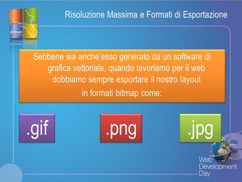 Fare clic per modificare lo stile del titolo Fare clic per modificare stili del testo dello schema – Secondo livello Terzo livello – Quarto livello » Quinto livello Risoluzione Massima e Formati di Esportazione Sebbene sia ancheesso generato da un software di grafica vettoriale, quando lavoriamo per il web dobbiamo sempre esportare il nostro layout in formati bitmap come: Sebbene sia ancheesso generato da un software di grafica vettoriale, quando lavoriamo per il web dobbiamo sempre esportare il nostro layout in formati bitmap come:.gif.png.jpg