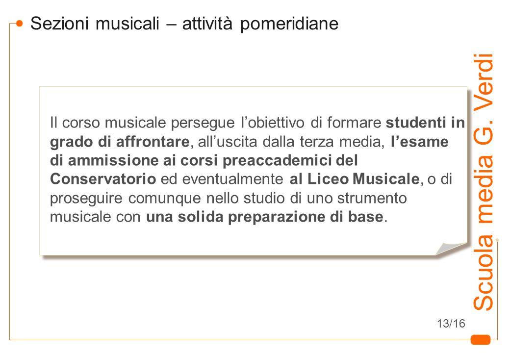 12 Scuola media G. Verdi Sezioni musicali – attività pomeridiane Il corso musicale persegue lobiettivo di formare studenti in grado di affrontare, all