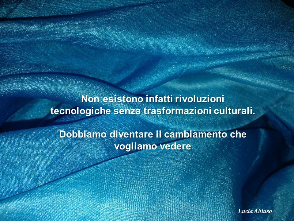 Non esistono infatti rivoluzioni tecnologiche senza trasformazioni culturali. Dobbiamo diventare il cambiamento che vogliamo vedere Lucia Abiuso