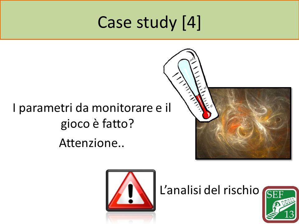 Case study [4] I parametri da monitorare e il gioco è fatto Attenzione.. Lanalisi del rischio