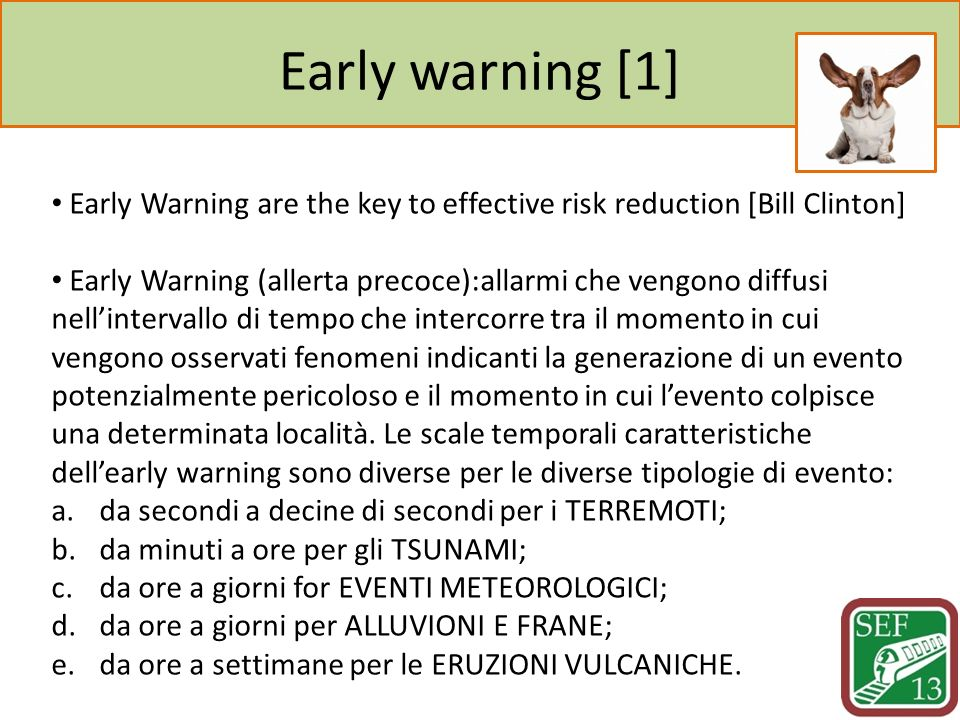 Early warning [1] Early Warning are the key to effective risk reduction [Bill Clinton] Early Warning (allerta precoce):allarmi che vengono diffusi nel