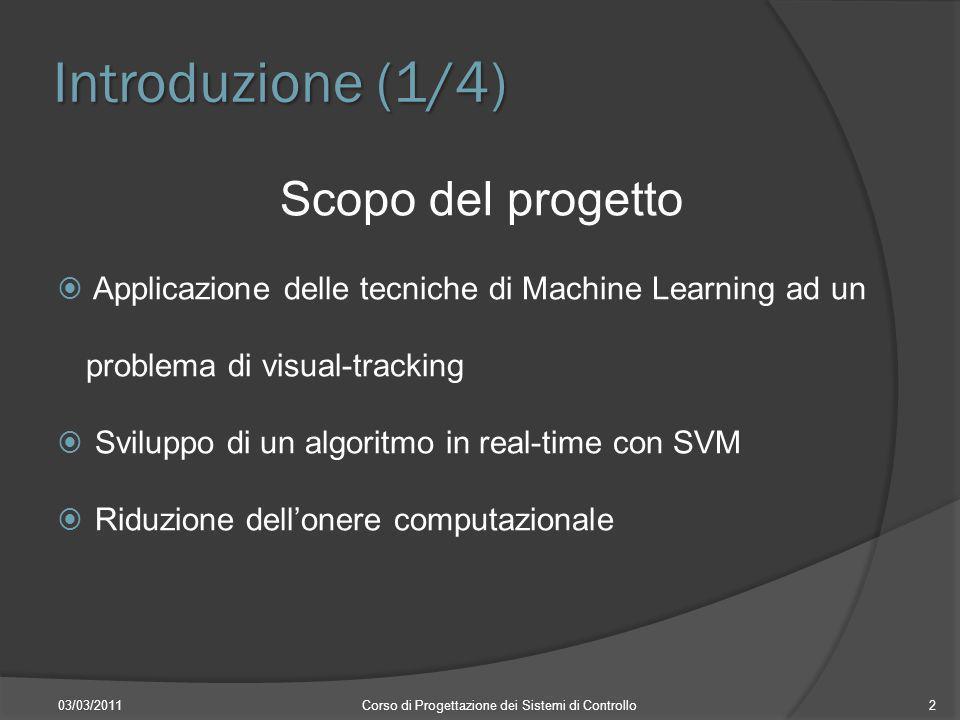 Introduzione (1/4) 03/03/2011Corso di Progettazione dei Sistemi di Controllo2 Scopo del progetto Applicazione delle tecniche di Machine Learning ad un