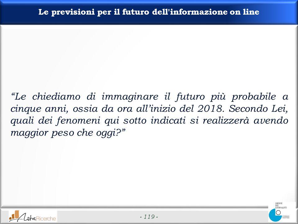 - 119 - Le previsioni per il futuro dell informazione on line Le chiediamo di immaginare il futuro più probabile a cinque anni, ossia da ora allinizio del 2018.
