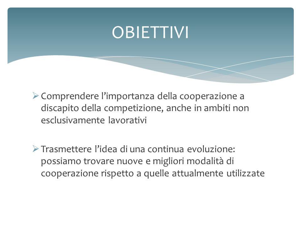 Comprendere limportanza della cooperazione a discapito della competizione, anche in ambiti non esclusivamente lavorativi Trasmettere lidea di una cont