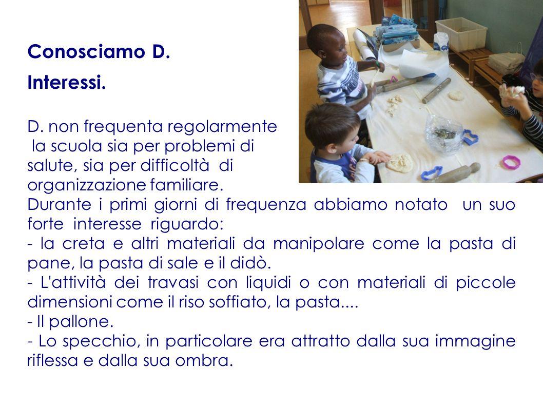 Conosciamo D. Interessi. D. non frequenta regolarmente la scuola sia per problemi di salute, sia per difficoltà di organizzazione familiare. Durante i