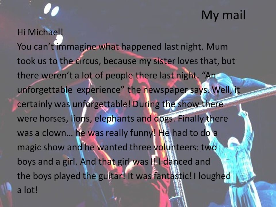 My mail Hi Michael! You cant immagine what happened last night. Mum took us to the circus, because my sister loves that, but there werent a lot of peo