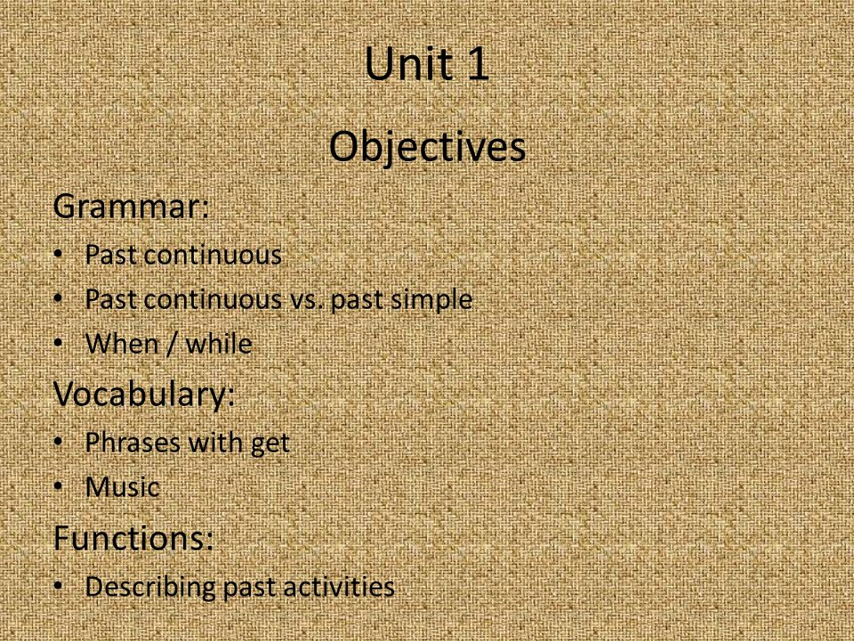 Unit 1 Objectives Grammar: Past continuous Past continuous vs. past simple When / while Vocabulary: Phrases with get Music Functions: Describing past