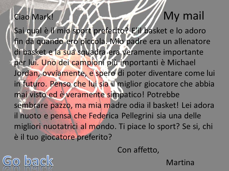 Ciao Mark! My mail Sai qual è il mio sport preferito? Eil basket e lo adoro fin da quando ero piccola. Mio padre era un allenatore di basket e la sua