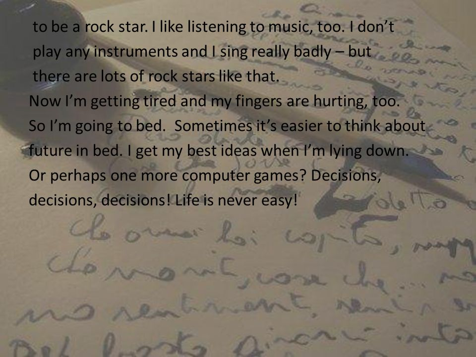 to be a rock star. I like listening to music, too. I dont play any instruments and I sing really badly – but there are lots of rock stars like that. N
