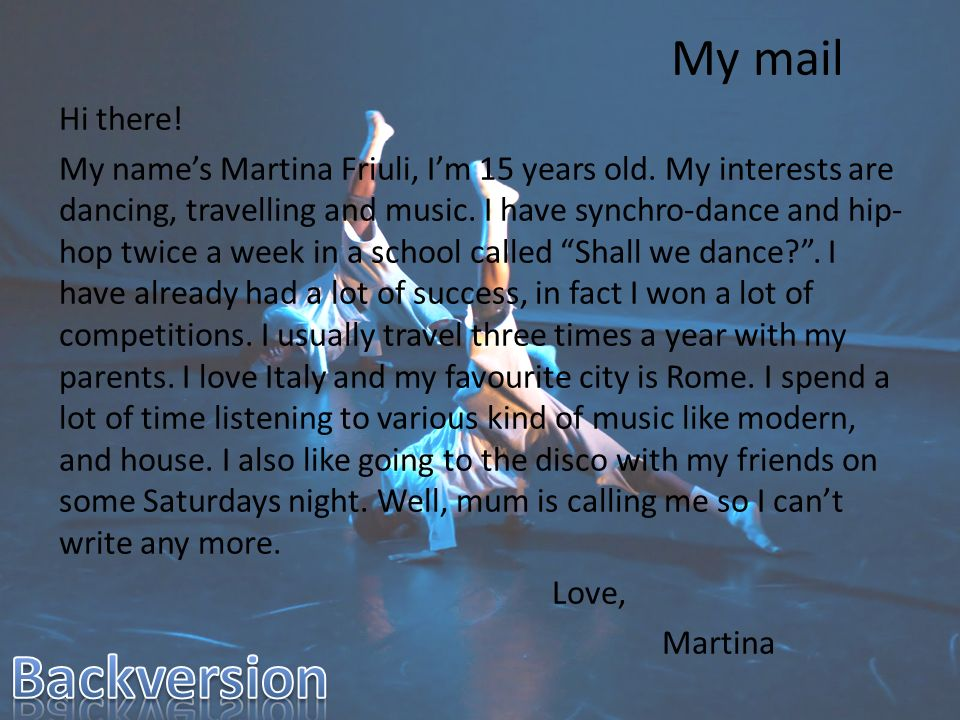 My mail Hi there! My names Martina Friuli, Im 15 years old. My interests are dancing, travelling and music. I have synchro-dance and hip- hop twice a