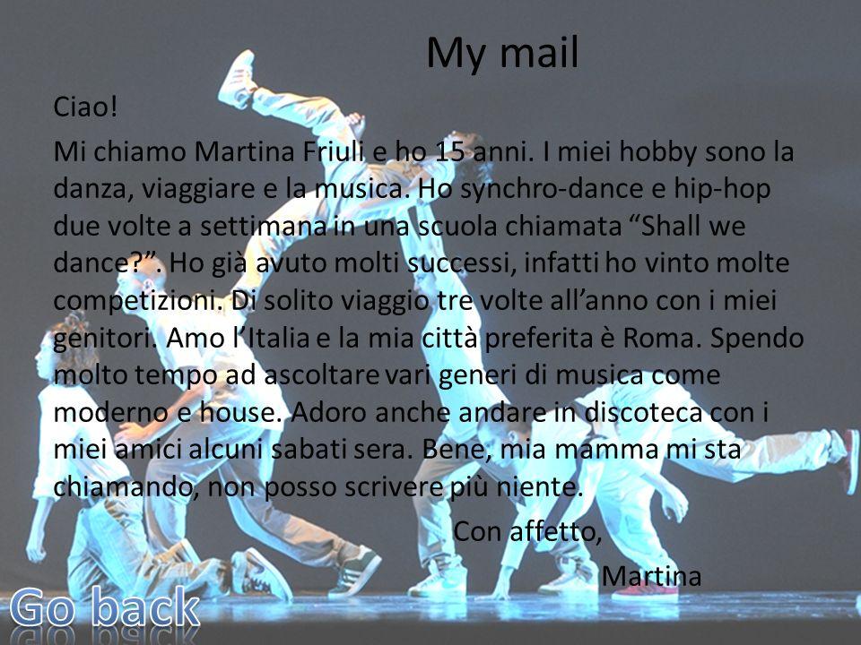 My mail Ciao! Mi chiamo Martina Friuli e ho 15 anni. I miei hobby sono la danza, viaggiare e la musica. Ho synchro-dance e hip-hop due volte a settima