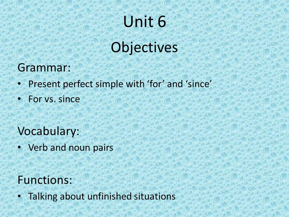 Unit 6 Objectives Grammar: Present perfect simple with for and since For vs. since Vocabulary: Verb and noun pairs Functions: Talking about unfinished