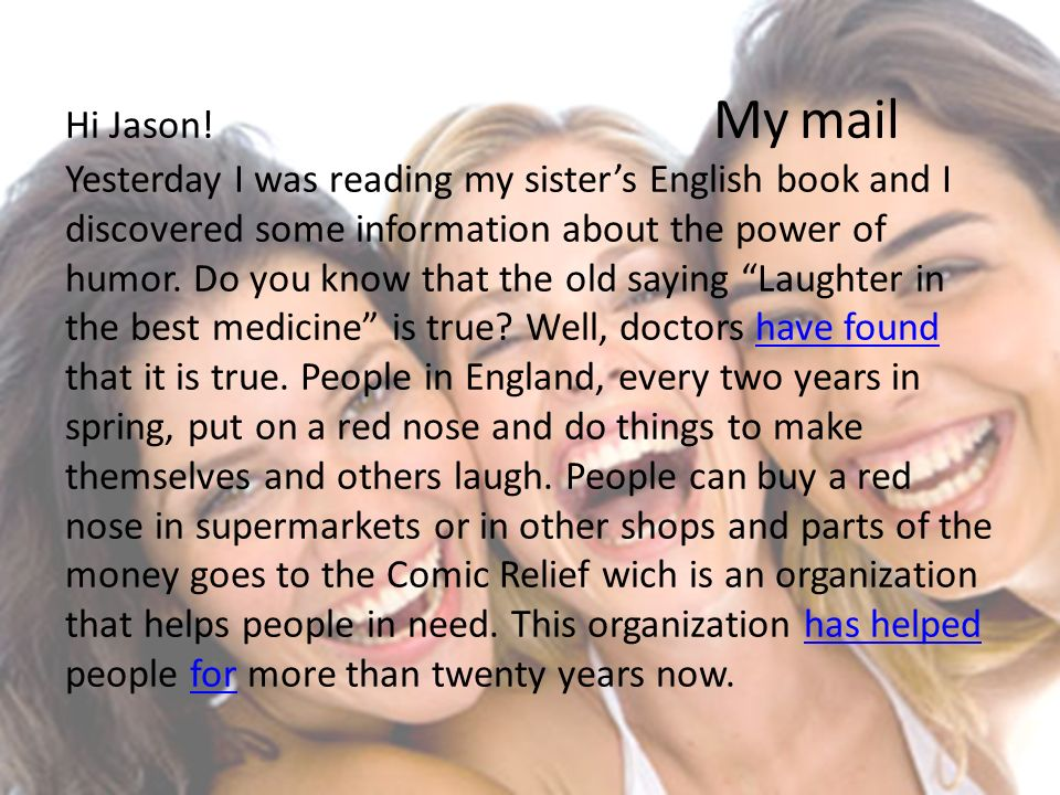Hi Jason! My mail Yesterday I was reading my sisters English book and I discovered some information about the power of humor. Do you know that the old