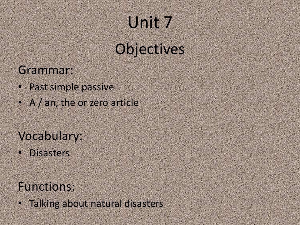 Unit 7 Objectives Grammar: Past simple passive A / an, the or zero article Vocabulary: Disasters Functions: Talking about natural disasters