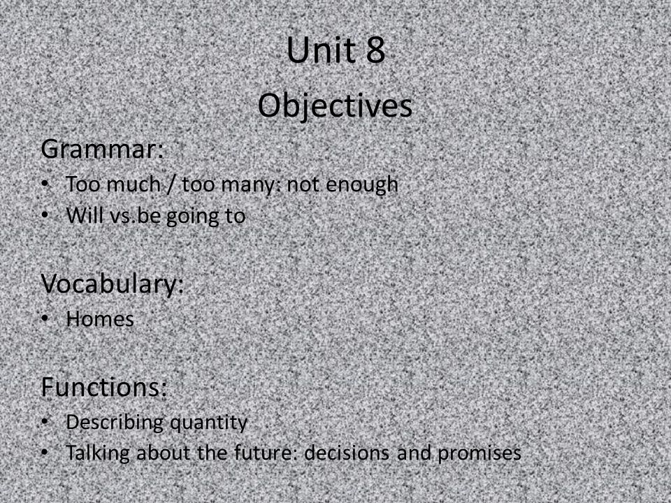 Unit 8 Objectives Grammar: Too much / too many: not enough Will vs.be going to Vocabulary: Homes Functions: Describing quantity Talking about the futu