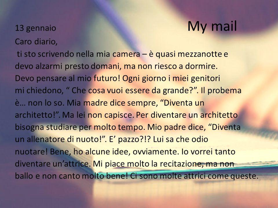 13 gennaio My mail Caro diario, ti sto scrivendo nella mia camera – è quasi mezzanotte e devo alzarmi presto domani, ma non riesco a dormire. Devo pen