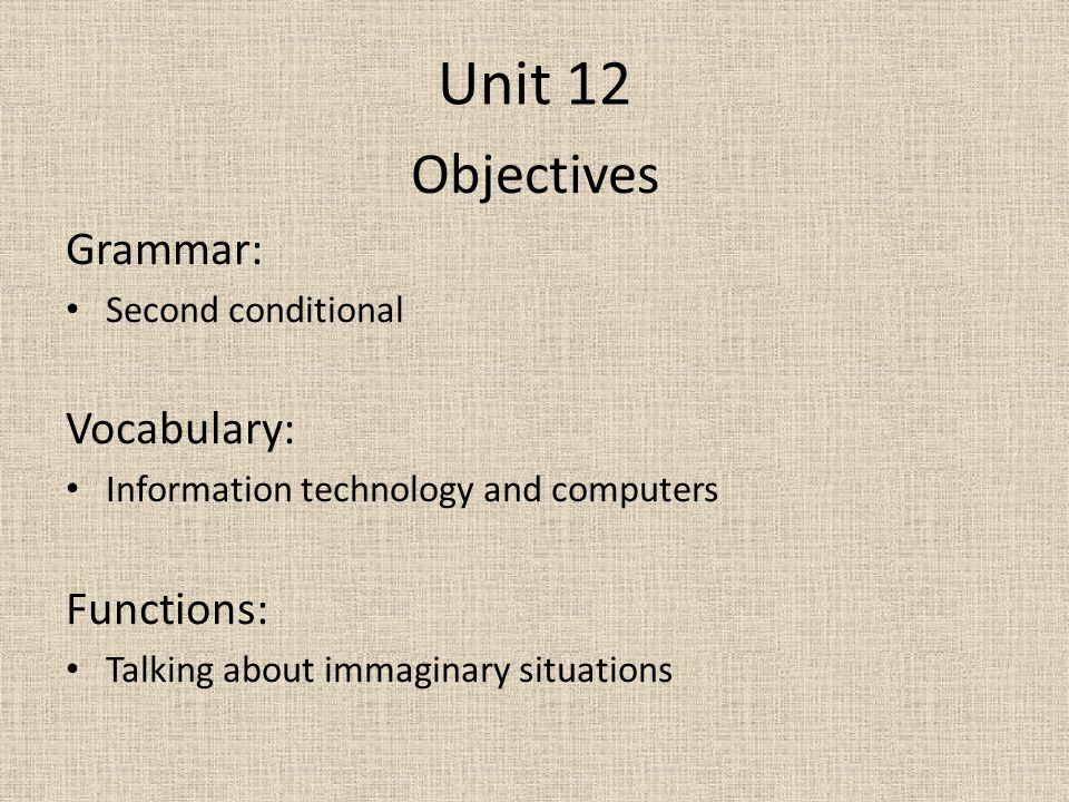Unit 12 Objectives Grammar: Second conditional Vocabulary: Information technology and computers Functions: Talking about immaginary situations