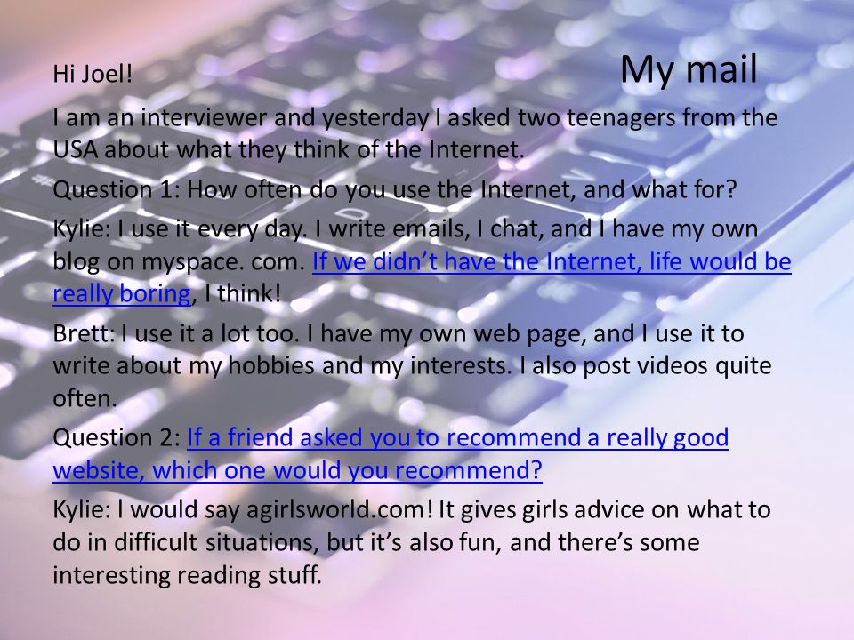 Hi Joel! My mail I am an interviewer and yesterday I asked two teenagers from the USA about what they think of the Internet. Question 1: How often do