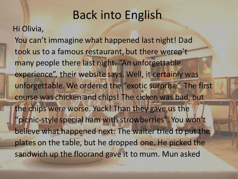 Back into English Hi Olivia, You cant immagine what happened last night! Dad took us to a famous restaurant, but there werent many people there last n