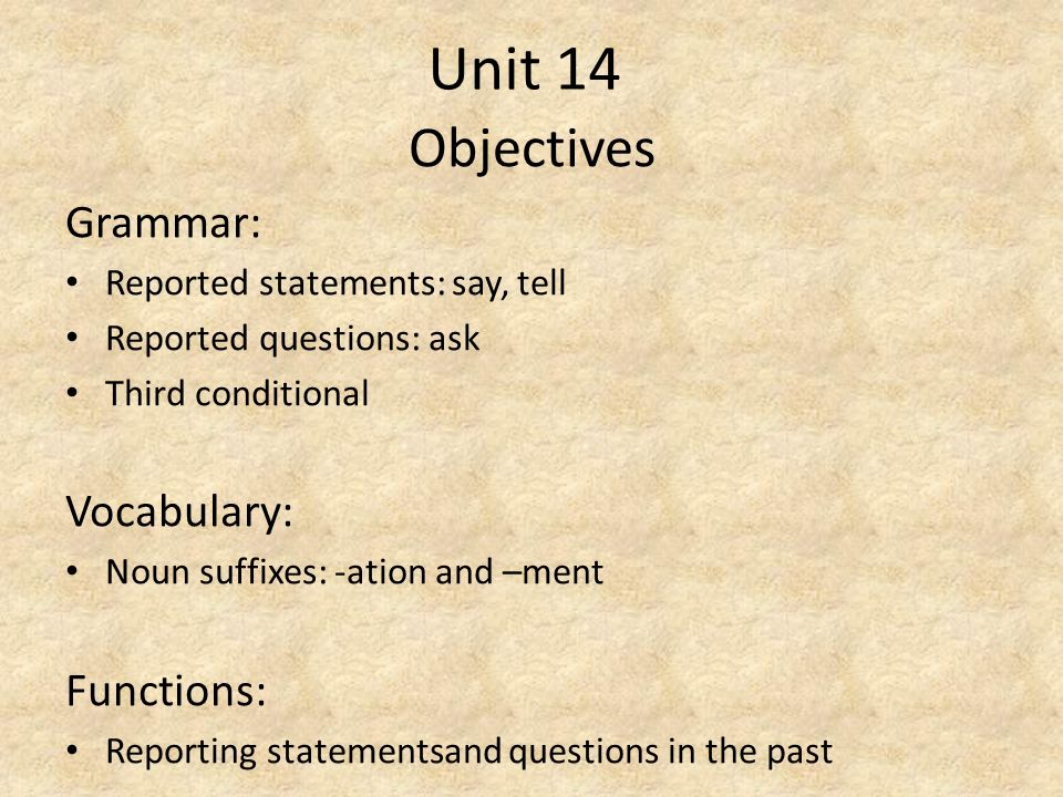 Unit 14 Objectives Grammar: Reported statements: say, tell Reported questions: ask Third conditional Vocabulary: Noun suffixes: -ation and –ment Funct