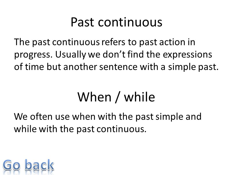 Past continuous The past continuous refers to past action in progress. Usually we dont find the expressions of time but another sentence with a simple