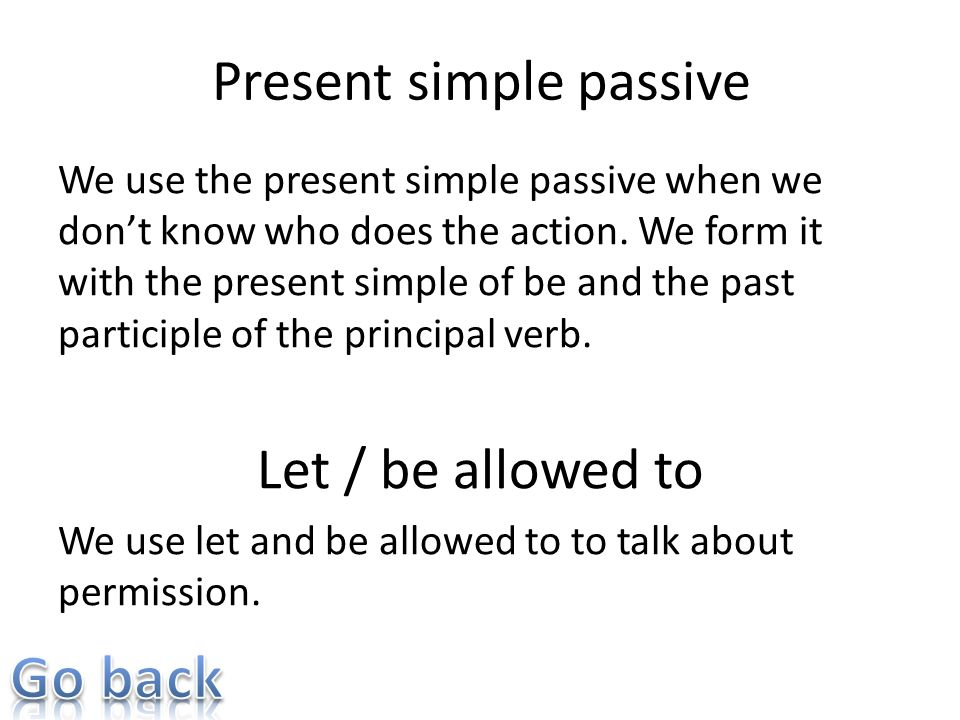 Present simple passive We use the present simple passive when we dont know who does the action. We form it with the present simple of be and the past