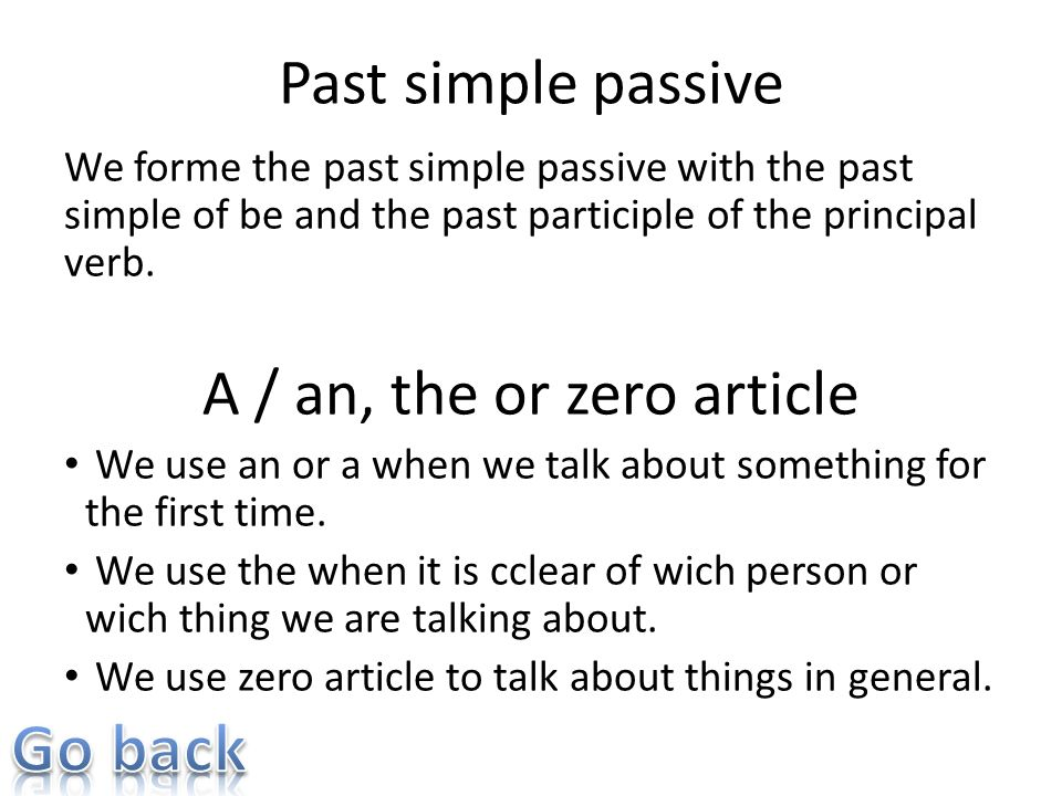 Past simple passive We forme the past simple passive with the past simple of be and the past participle of the principal verb. A / an, the or zero art