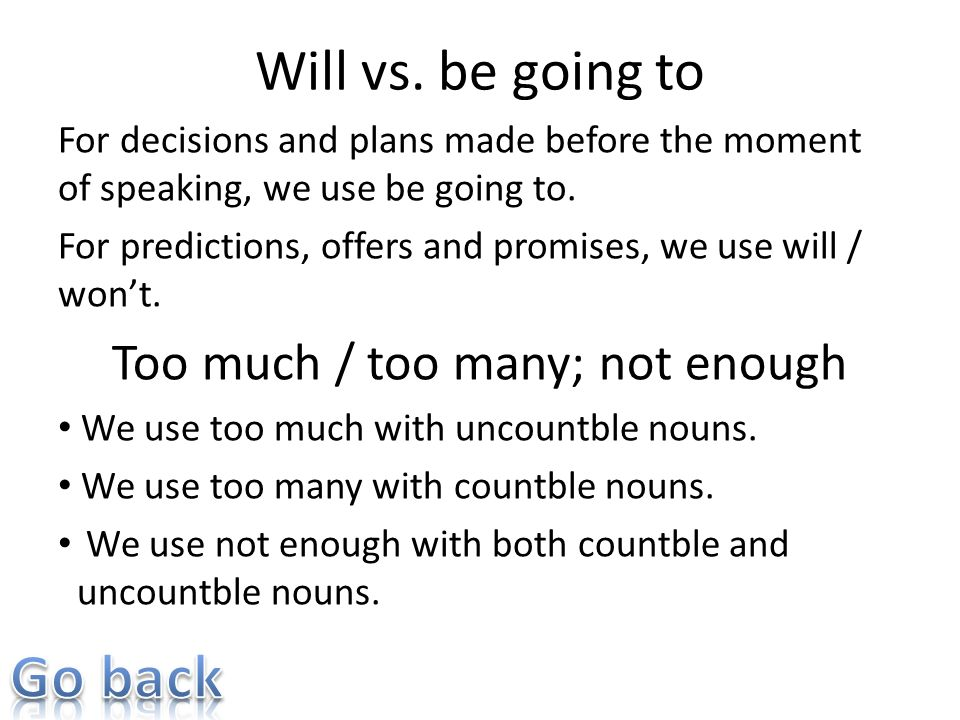 Will vs. be going to For decisions and plans made before the moment of speaking, we use be going to. For predictions, offers and promises, we use will