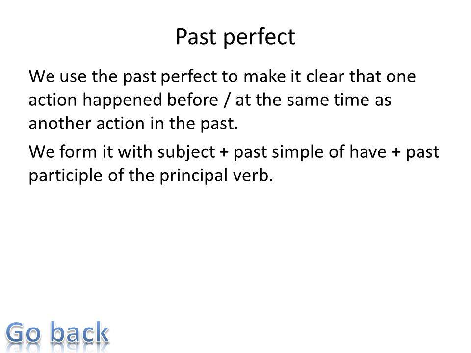Past perfect We use the past perfect to make it clear that one action happened before / at the same time as another action in the past. We form it wit