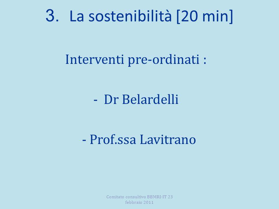 3. La sostenibilità [20 min] Interventi pre-ordinati : -Dr Belardelli - Prof.ssa Lavitrano Comitato consultivo BBMRI-IT 23 febbraio 2011