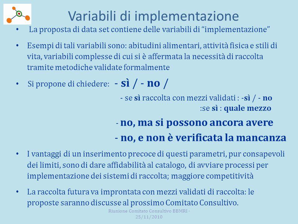 Variabili di implementazione La proposta di data set contiene delle variabili di implementazione Esempi di tali variabili sono: abitudini alimentari, attività fisica e stili di vita, variabili complesse di cui si è affermata la necessità di raccolta tramite metodiche validate formalmente Si propone di chiedere: - sì / - no / - se sì raccolta con mezzi validati : -sì / - no :se sì : quale mezzo - no, ma si possono ancora avere - no, e non è verificata la mancanza I vantaggi di un inserimento precoce di questi parametri, pur consapevoli dei limiti, sono di dare affidabilità al catalogo, di avviare processi per implementazione dei sistemi di raccolta; maggiore competitività La raccolta futura va improntata con mezzi validati di raccolta: le proposte saranno discusse al prossimo Comitato Consultivo.