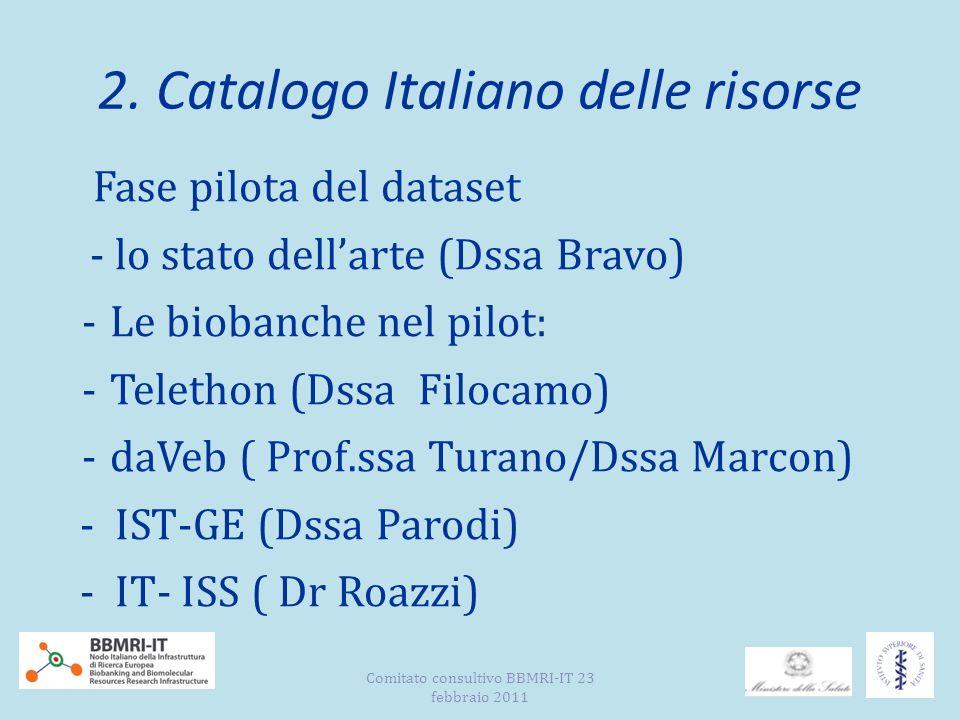 2. Catalogo Italiano delle risorse Fase pilota del dataset - lo stato dellarte (Dssa Bravo) -Le biobanche nel pilot: -Telethon (Dssa Filocamo) -daVeb