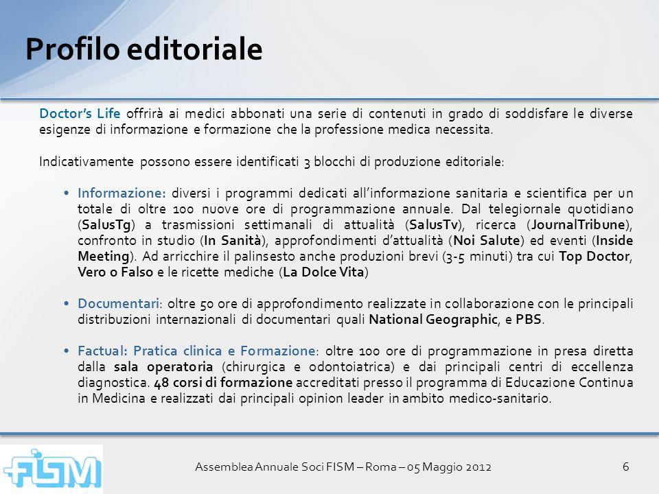 Assemblea Annuale Soci FISM – Roma – 05 Maggio 20126 Profilo editoriale Doctors Life offrirà ai medici abbonati una serie di contenuti in grado di soddisfare le diverse esigenze di informazione e formazione che la professione medica necessita.