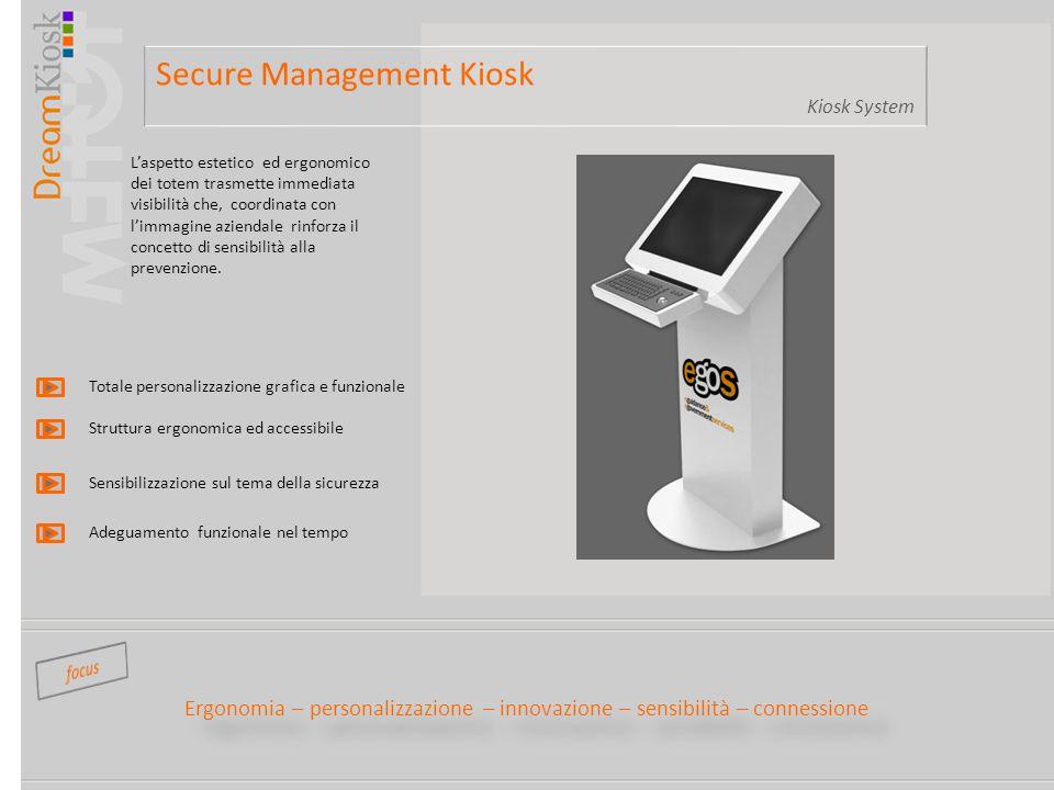 Secure Management Kiosk Kiosk System Ergonomia – personalizzazione – innovazione – sensibilità – connessione Laspetto estetico ed ergonomico dei totem trasmette immediata visibilità che, coordinata con limmagine aziendale rinforza il concetto di sensibilità alla prevenzione.