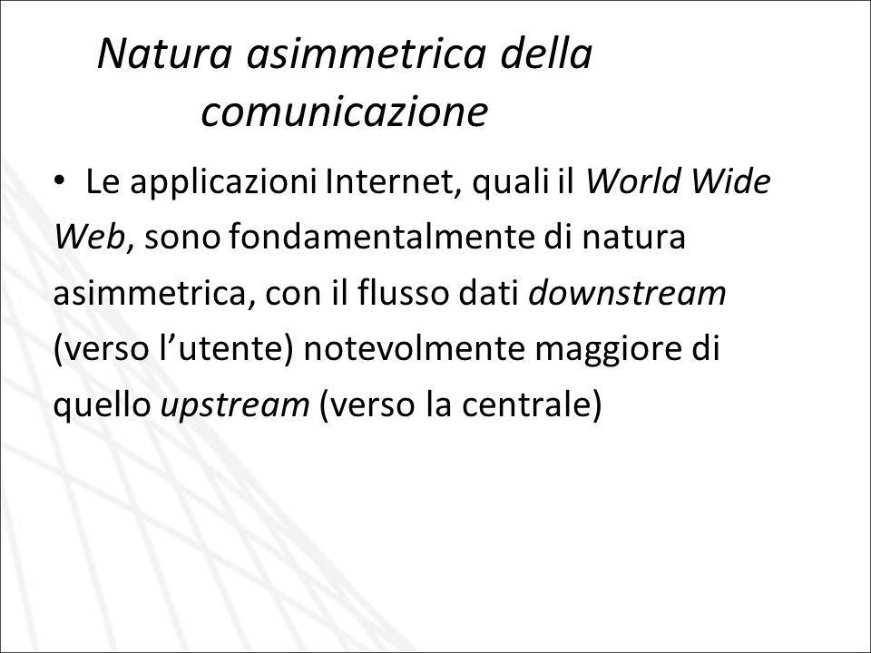 Natura asimmetrica della comunicazione Le applicazioni Internet, quali il World Wide Web, sono fondamentalmente di natura asimmetrica, con il flusso dati downstream (verso lutente) notevolmente maggiore di quello upstream (verso la centrale)