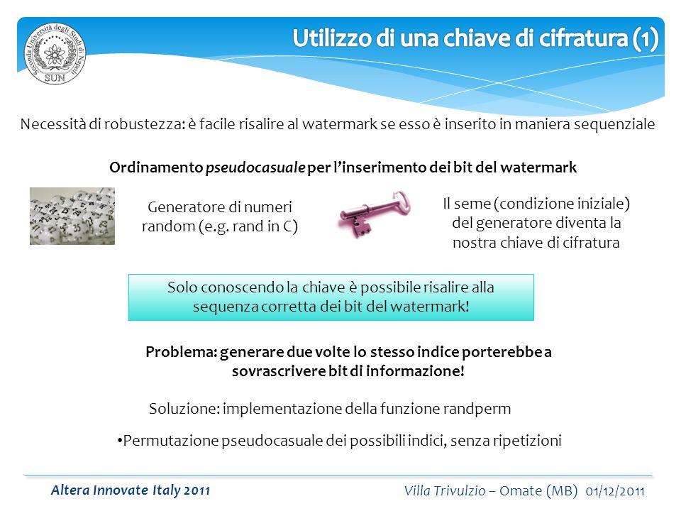 Altera Innovate Italy 2011 Villa Trivulzio – Omate (MB) 01/12/2011 Necessità di robustezza: è facile risalire al watermark se esso è inserito in maniera sequenziale Ordinamento pseudocasuale per linserimento dei bit del watermark Generatore di numeri random (e.g.