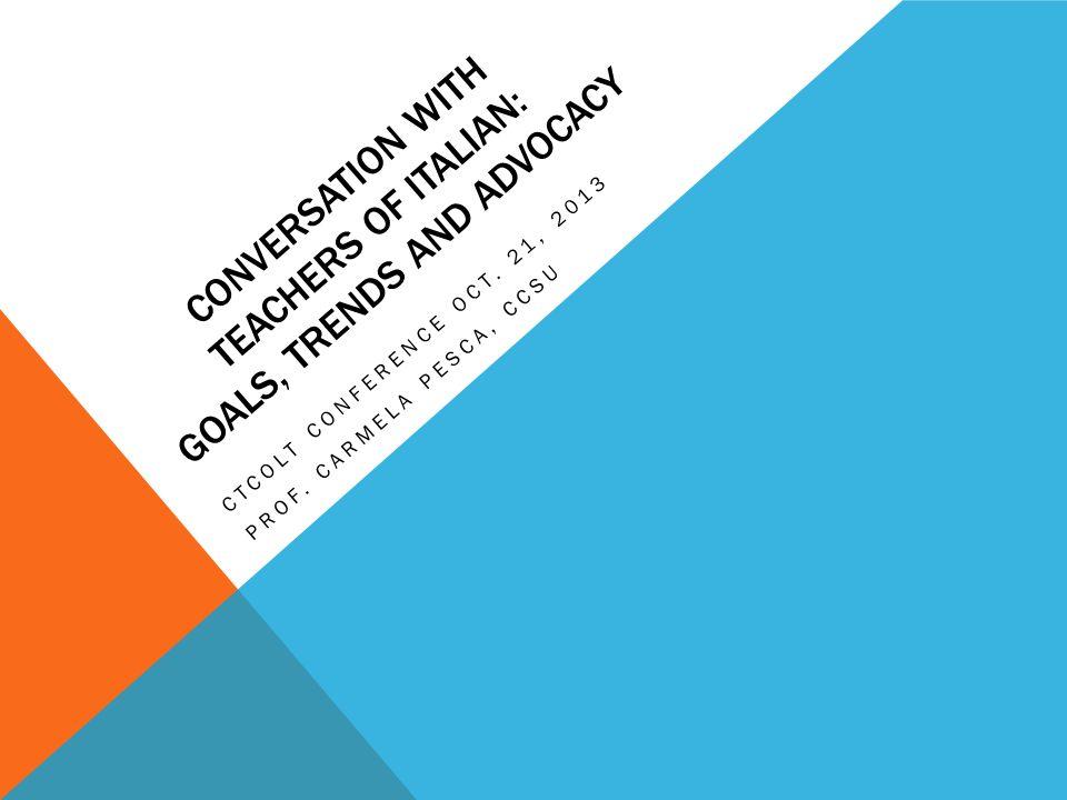 CONVERSATION WITH TEACHERS OF ITALIAN: GOALS, TRENDS AND ADVOCACY CTCOLT CONFERENCE OCT. 21, 2013 PROF. CARMELA PESCA, CCSU