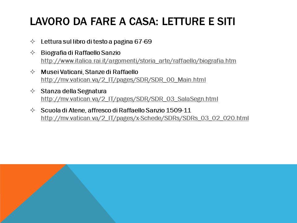 LAVORO DA FARE A CASA: LETTURE E SITI Lettura sul libro di testo a pagina 67-69 Biografia di Raffaello Sanzio http://www.italica.rai.it/argomenti/storia_arte/raffaello/biografia.htm http://www.italica.rai.it/argomenti/storia_arte/raffaello/biografia.htm Musei Vaticani, Stanze di Raffaello http://mv.vatican.va/2_IT/pages/SDR/SDR_00_Main.html http://mv.vatican.va/2_IT/pages/SDR/SDR_00_Main.html Stanza della Segnatura http://mv.vatican.va/2_IT/pages/SDR/SDR_03_SalaSegn.html http://mv.vatican.va/2_IT/pages/SDR/SDR_03_SalaSegn.html Scuola di Atene, affresco di Raffaello Sanzio 1509-11 http://mv.vatican.va/2_IT/pages/x-Schede/SDRs/SDRs_03_02_020.html http://mv.vatican.va/2_IT/pages/x-Schede/SDRs/SDRs_03_02_020.html